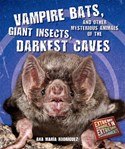 Vampire Bats, Giant Insects, and Other Mysterious Animals of the Darkest Caves